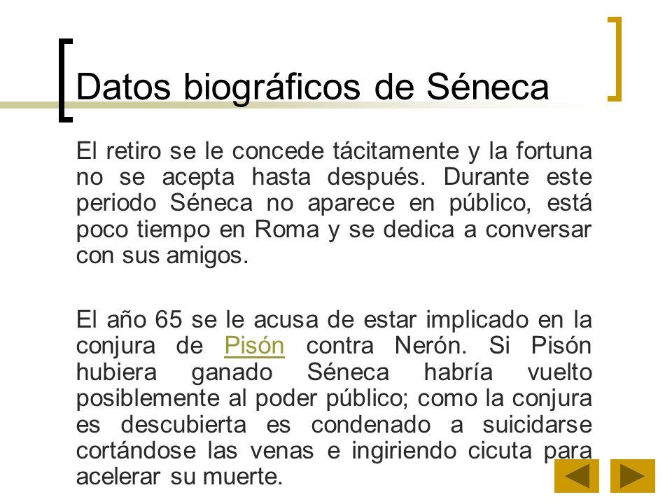 Datos biográficos de Séneca El retiro se le concede tácitamente y la fortuna no se acepta hasta después. Durante este periodo Séneca no aparece en púb