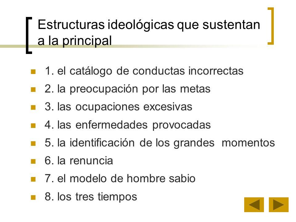 Estructuras ideológicas que sustentan a la principal 1. el catálogo de conductas incorrectas 2. la preocupación por las metas 3. las ocupaciones exces