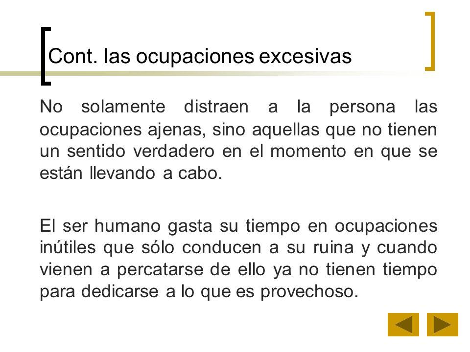 Cont. las ocupaciones excesivas No solamente distraen a la persona las ocupaciones ajenas, sino aquellas que no tienen un sentido verdadero en el mome