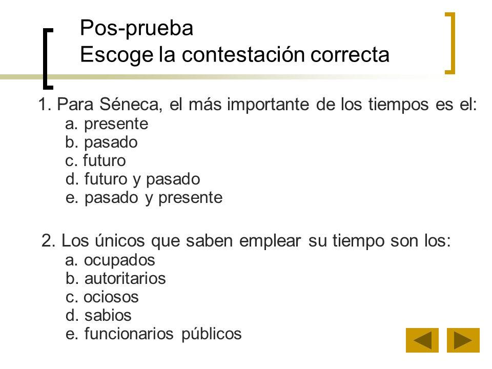 Pos-prueba Escoge la contestación correcta 1. Para Séneca, el más importante de los tiempos es el: a. presente b. pasado c. futuro d. futuro y pasado