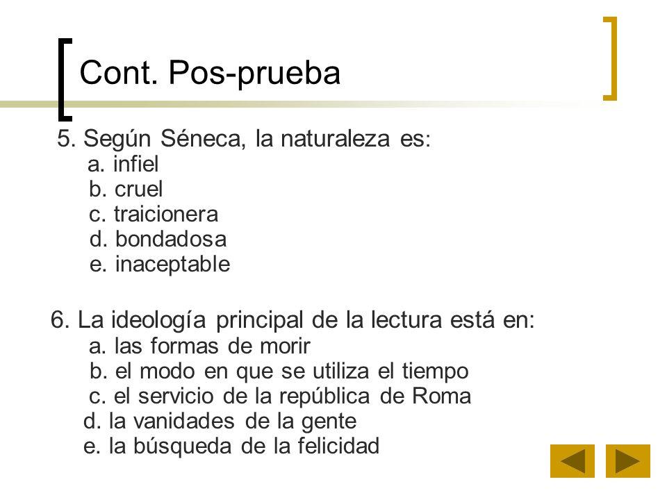 Cont. Pos-prueba 5. Según Séneca, la naturaleza es : a. infiel b. cruel c. traicionera d. bondadosa e. inaceptable 6. La ideología principal de la lec