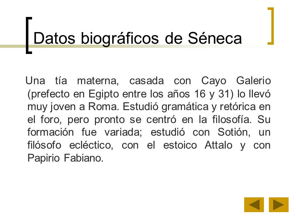 Datos biográficos de Séneca Una tía materna, casada con Cayo Galerio (prefecto en Egipto entre los años 16 y 31) lo llevó muy joven a Roma. Estudió gr