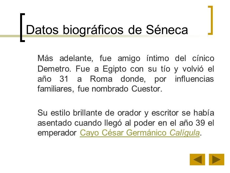 Datos biográficos de Séneca Más adelante, fue amigo íntimo del cínico Demetro. Fue a Egipto con su tío y volvió el año 31 a Roma donde, por influencia