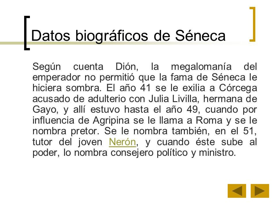 Datos biográficos de Séneca Según cuenta Dión, la megalomanía del emperador no permitió que la fama de Séneca le hiciera sombra. El año 41 se le exili