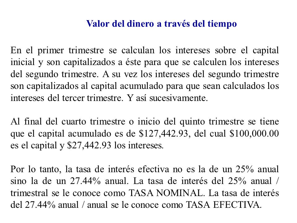 Valor del dinero a través del tiempo Para calcular una tasa efectiva existe una fórmula matemática que simplifica las operaciones y que de otra manera se tendrían que estar haciendo los cálculos como anteriormente se mostró.
