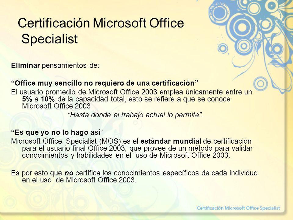 Certificación Microsoft Office Specialist Eliminar pensamientos de: Office muy sencillo no requiero de una certificación El usuario promedio de Microsoft Office 2003 emplea únicamente entre un 5% a 10% de la capacidad total, esto se refiere a que se conoce Microsoft Office 2003 Hasta donde el trabajo actual lo permite.
