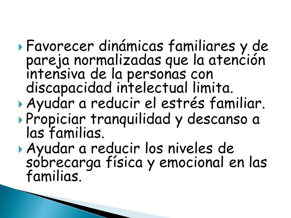 Favorecer dinámicas familiares y de pareja normalizadas que la atención intensiva de la personas con discapacidad intelectual limita. Ayudar a reducir