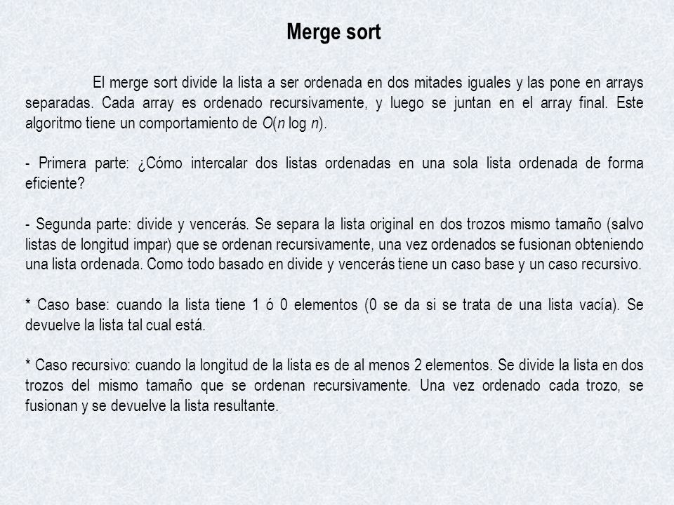 Merge sort El merge sort divide la lista a ser ordenada en dos mitades iguales y las pone en arrays separadas. Cada array es ordenado recursivamente,