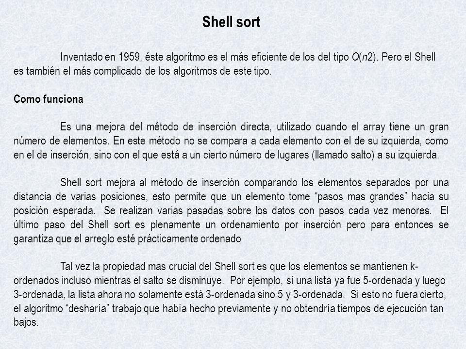 Shell sort Inventado en 1959, éste algoritmo es el más eficiente de los del tipo O ( n 2). Pero el Shell es también el más complicado de los algoritmo