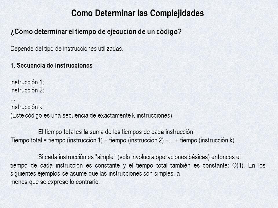 Como Determinar las Complejidades ¿Cómo determinar el tiempo de ejecución de un código? Depende del tipo de instrucciones utilizadas. 1. Secuencia de