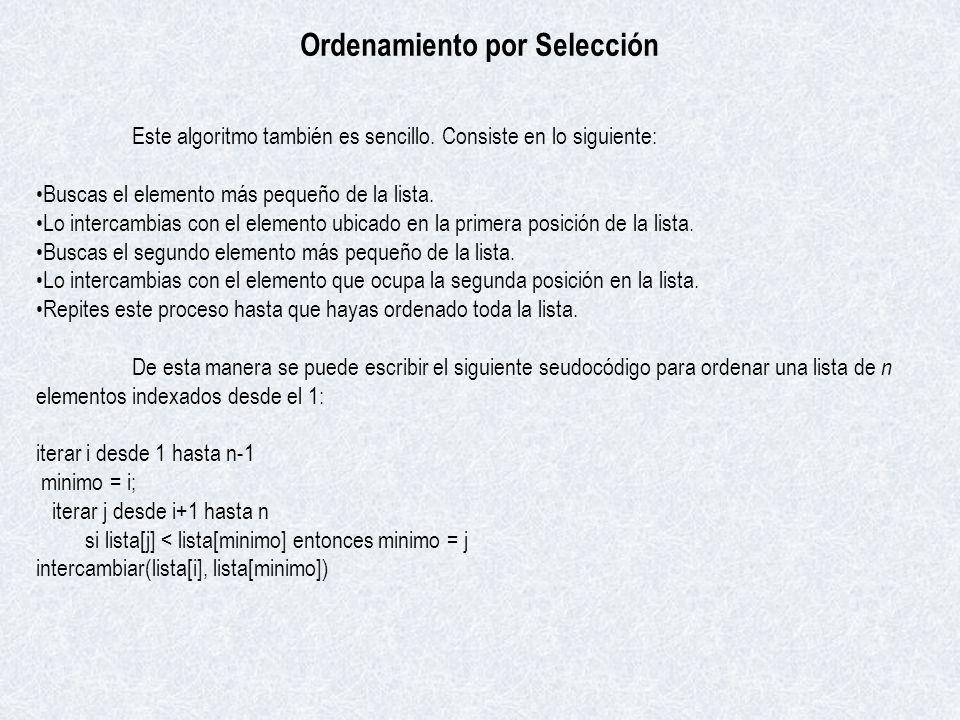 Ordenamiento por Selección Este algoritmo también es sencillo. Consiste en lo siguiente: Buscas el elemento más pequeño de la lista. Lo intercambias c