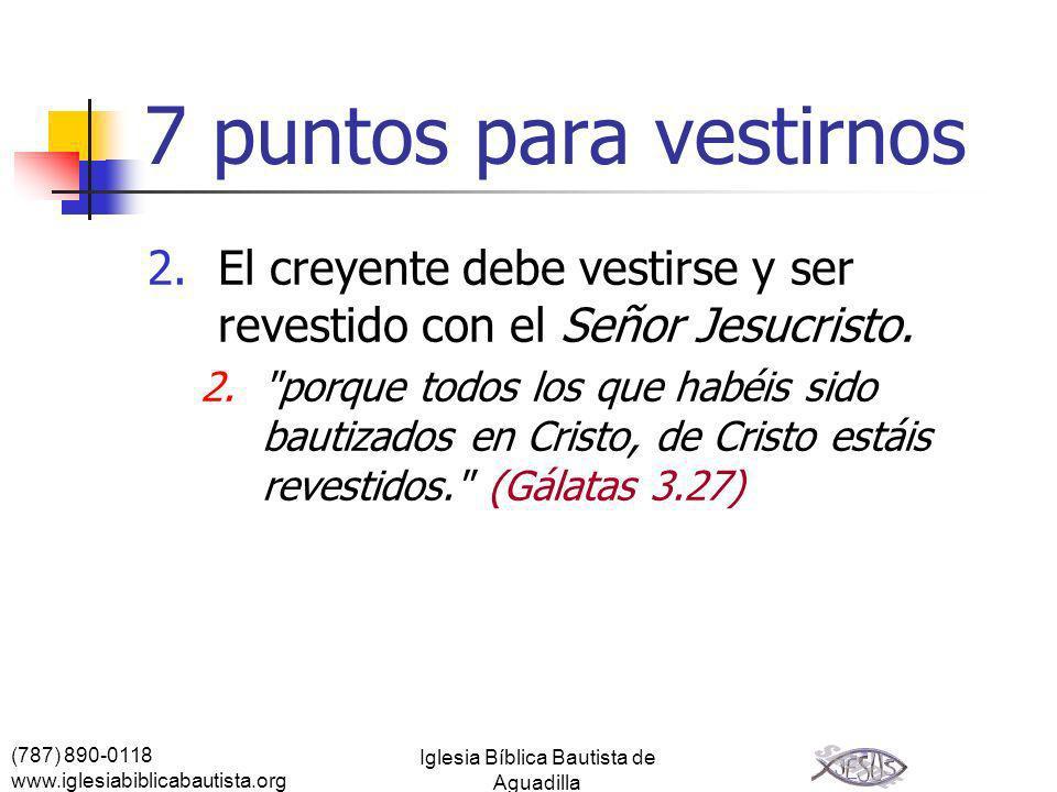 (787) 890-0118 www.iglesiabiblicabautista.org Iglesia Bíblica Bautista de Aguadilla 7 puntos para vestirnos 2.El creyente debe vestirse y ser revestid