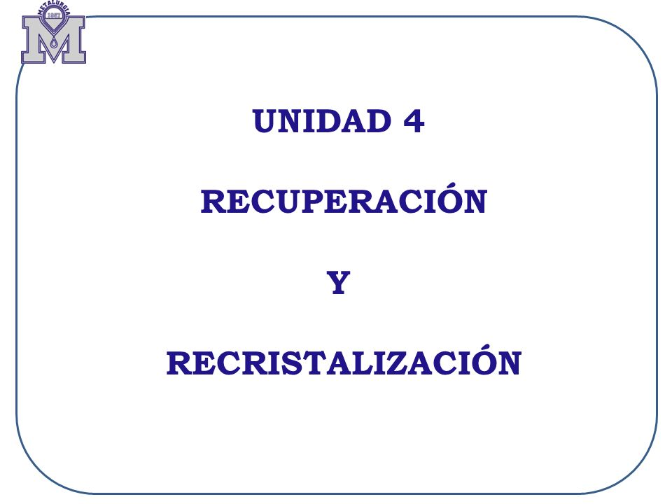 UNIDAD 4: RECUPERACION Y RECRISTALIZACION (RECOCIDO) Objetivo: Explicar los diferentes fenómenos de recuperación y recristalización que suceden en materiales