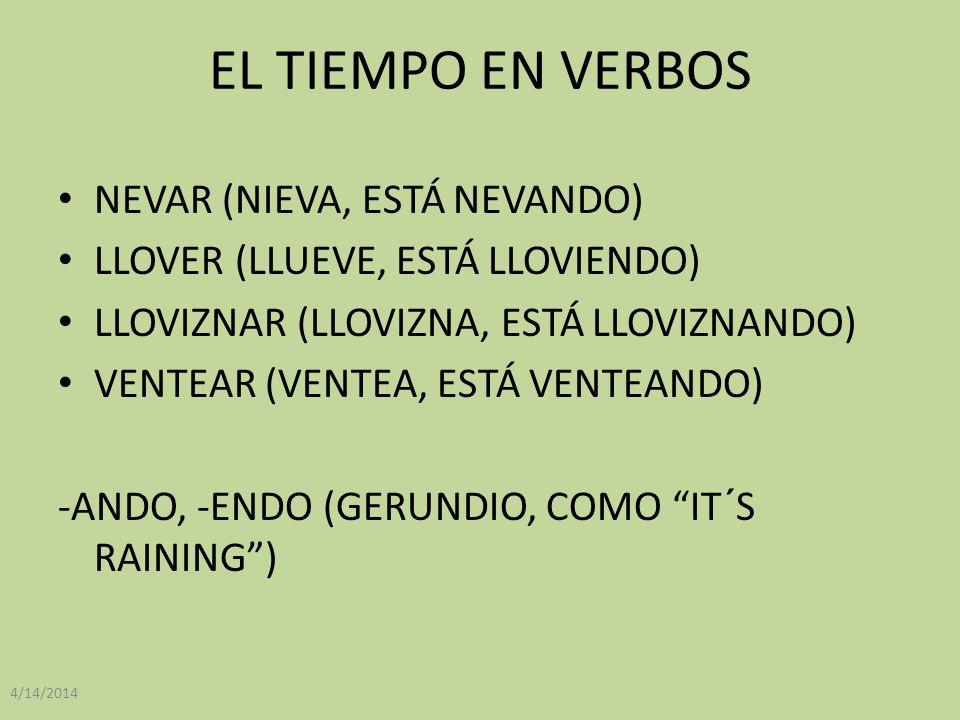 EL TIEMPO EN VERBOS NEVAR (NIEVA, ESTÁ NEVANDO) LLOVER (LLUEVE, ESTÁ LLOVIENDO) LLOVIZNAR (LLOVIZNA, ESTÁ LLOVIZNANDO) VENTEAR (VENTEA, ESTÁ VENTEANDO) -ANDO, -ENDO (GERUNDIO, COMO IT´S RAINING) 4/14/2014