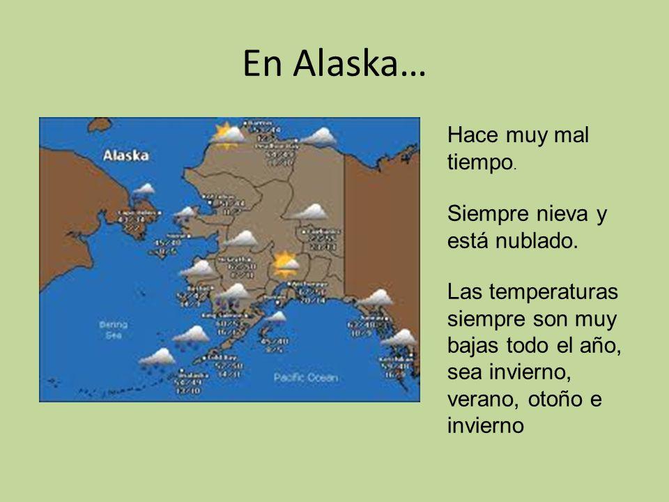 En Alaska… Hace muy mal tiempo.Siempre nieva y está nublado.