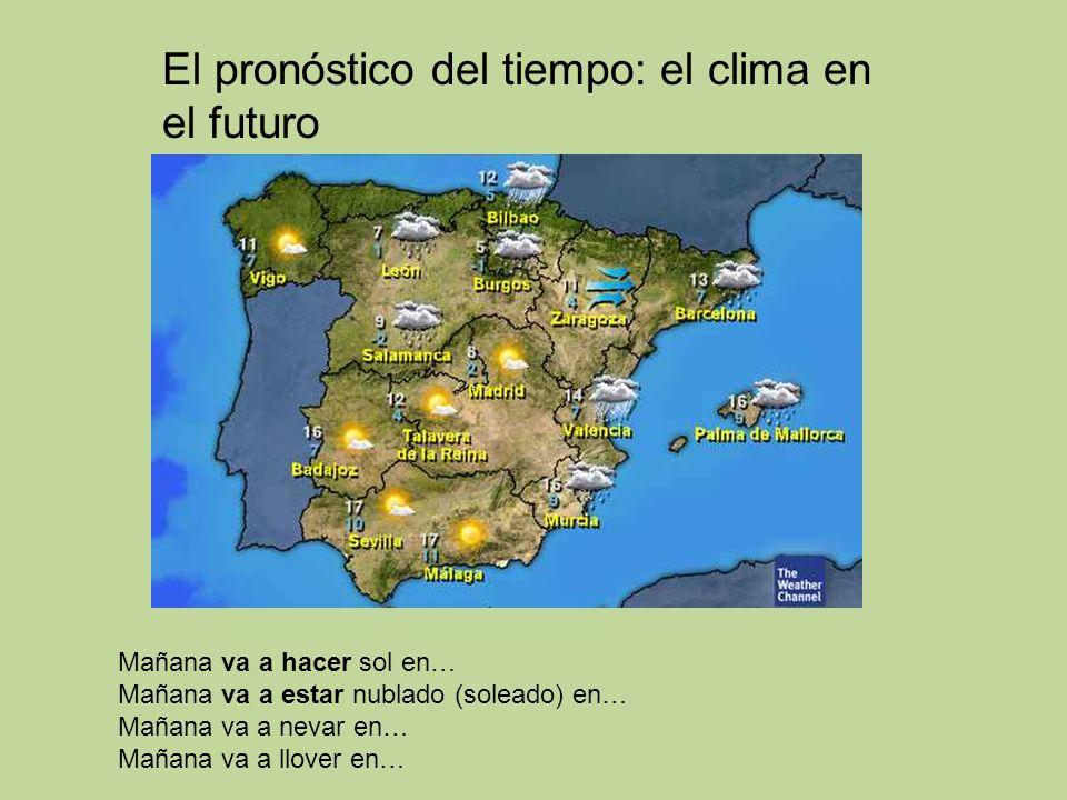El pronóstico del tiempo: el clima en el futuro Mañana va a hacer sol en… Mañana va a estar nublado (soleado) en… Mañana va a nevar en… Mañana va a llover en…