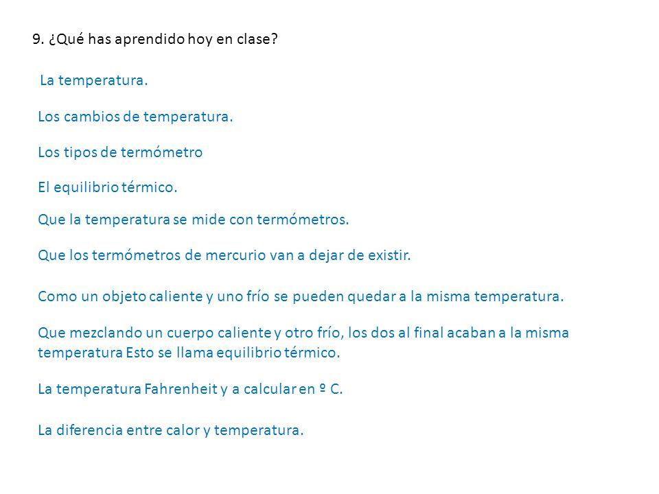 9. ¿Qué has aprendido hoy en clase? La temperatura. Los cambios de temperatura. Los tipos de termómetro El equilibrio térmico. Que la temperatura se m
