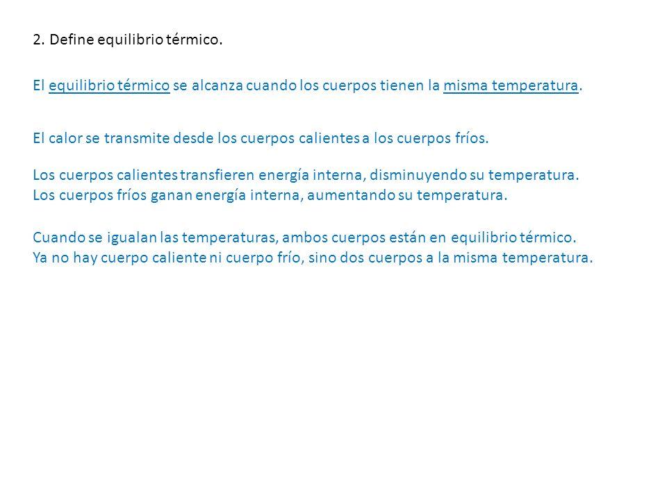 2. Define equilibrio térmico. El equilibrio térmico se alcanza cuando los cuerpos tienen la misma temperatura. El calor se transmite desde los cuerpos