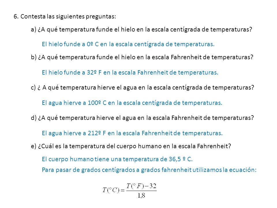 6. Contesta las siguientes preguntas: a) ¿A qué temperatura funde el hielo en la escala centígrada de temperaturas? El hielo funde a 0º C en la escala