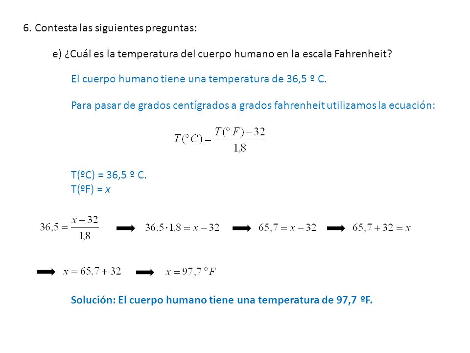 6. Contesta las siguientes preguntas: e) ¿Cuál es la temperatura del cuerpo humano en la escala Fahrenheit? El cuerpo humano tiene una temperatura de
