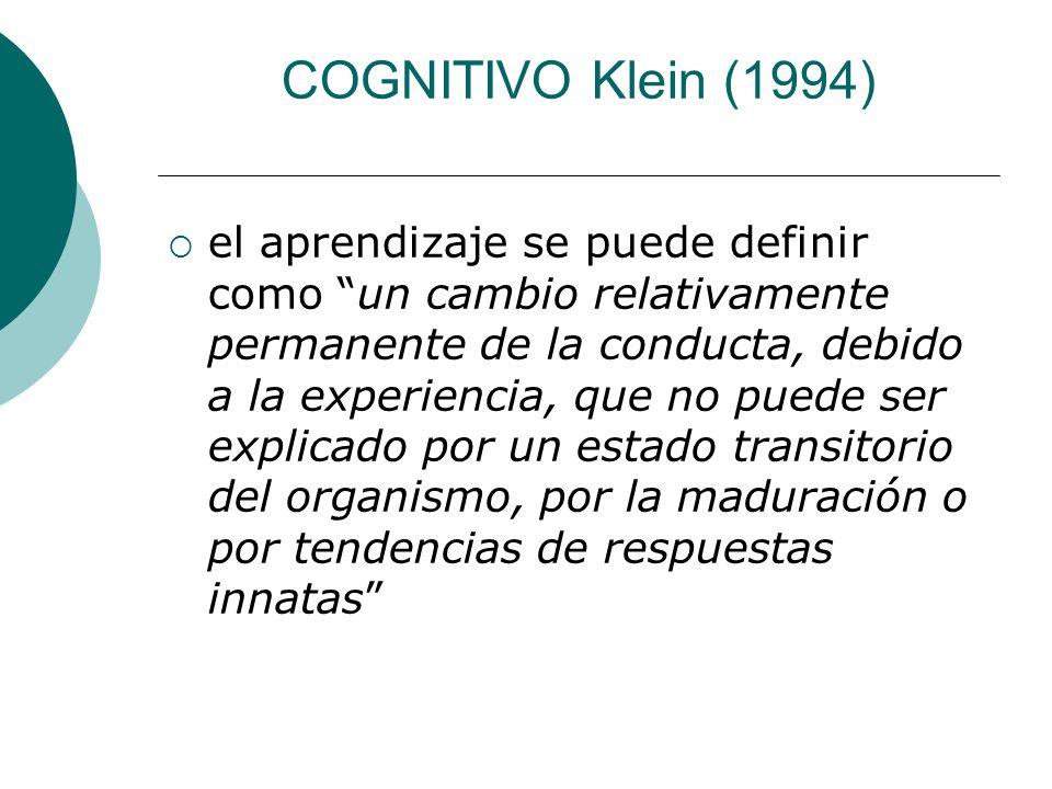 COGNITIVO Klein (1994) el aprendizaje se puede definir como un cambio relativamente permanente de la conducta, debido a la experiencia, que no puede ser explicado por un estado transitorio del organismo, por la maduración o por tendencias de respuestas innatas