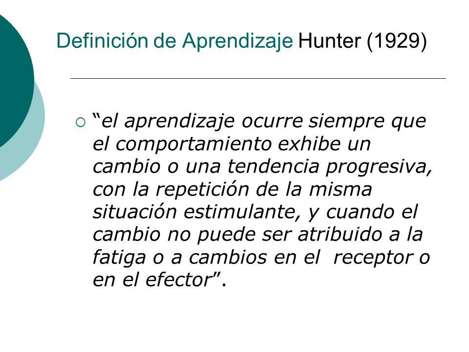 Definición de Aprendizaje Hunter (1929) el aprendizaje ocurre siempre que el comportamiento exhibe un cambio o una tendencia progresiva, con la repetición de la misma situación estimulante, y cuando el cambio no puede ser atribuido a la fatiga o a cambios en el receptor o en el efector.