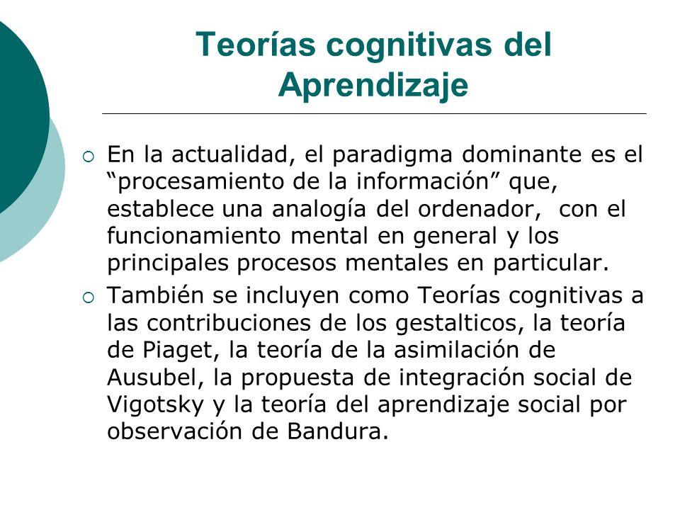 Teorías cognitivas del Aprendizaje En la actualidad, el paradigma dominante es el procesamiento de la información que, establece una analogía del ordenador, con el funcionamiento mental en general y los principales procesos mentales en particular.