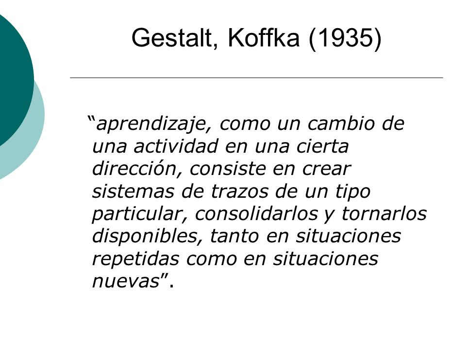 Gestalt, Koffka (1935) aprendizaje, como un cambio de una actividad en una cierta dirección, consiste en crear sistemas de trazos de un tipo particular, consolidarlos y tornarlos disponibles, tanto en situaciones repetidas como en situaciones nuevas.