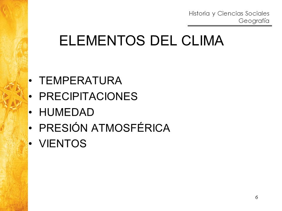 Historia y Ciencias Sociales Geografía 6 ELEMENTOS DEL CLIMA TEMPERATURA PRECIPITACIONES HUMEDAD PRESIÓN ATMOSFÉRICA VIENTOS
