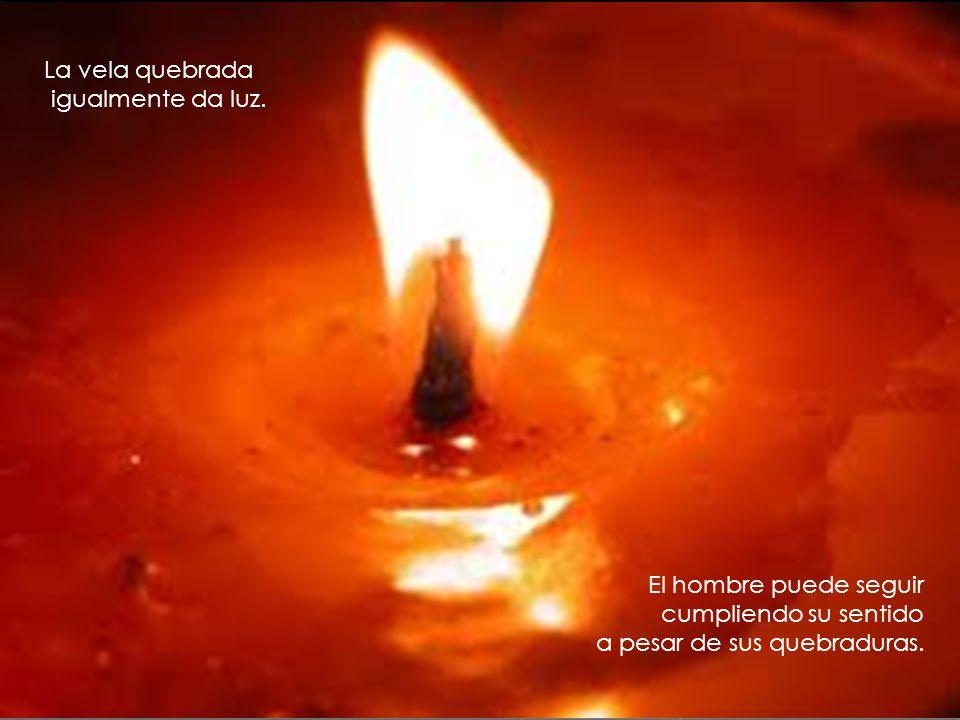 La vela quebrada igualmente da luz. El hombre puede seguir cumpliendo su sentido a pesar de sus quebraduras.