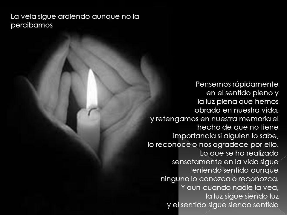 La vela sigue ardiendo aunque no la percibamos Pensemos rápidamente en el sentido pleno y la luz plena que hemos obrado en nuestra vida, y retengamos
