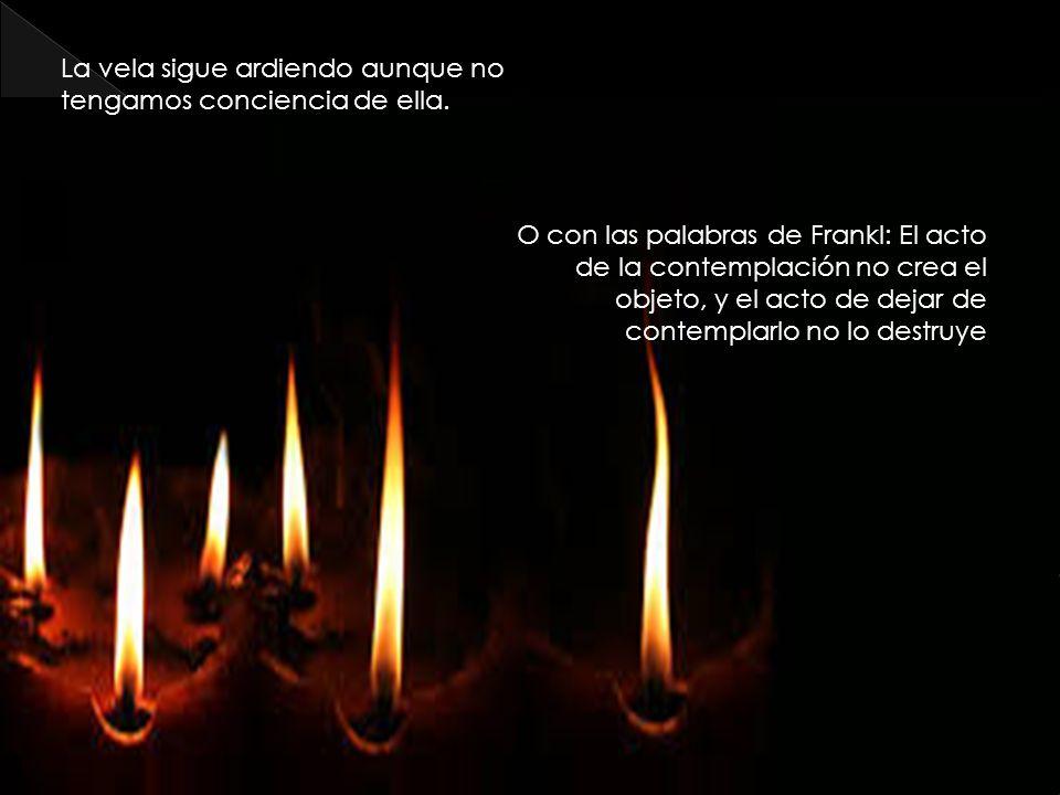 La vela sigue ardiendo aunque no tengamos conciencia de ella. O con las palabras de Frankl: El acto de la contemplación no crea el objeto, y el acto d