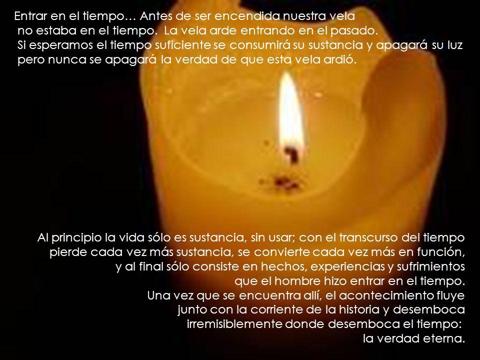Entrar en el tiempo… Antes de ser encendida nuestra vela no estaba en el tiempo. La vela arde entrando en el pasado. Si esperamos el tiempo suficiente