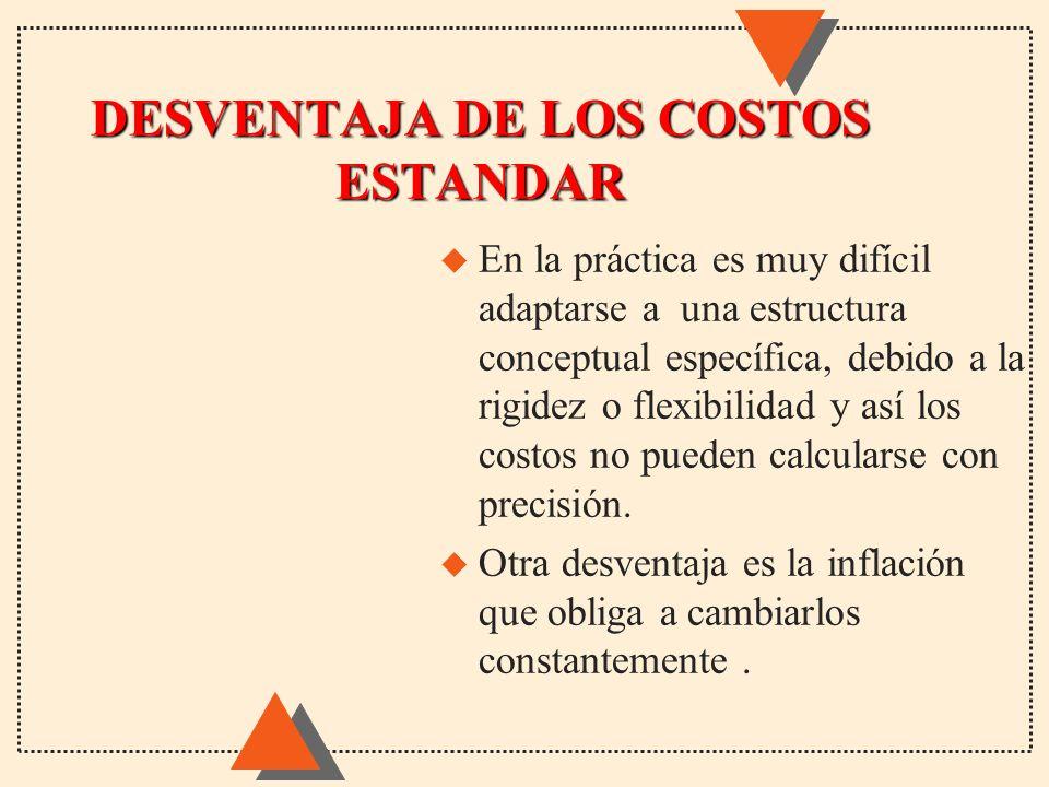 DESVENTAJA DE LOS COSTOS ESTANDAR u En la práctica es muy difícil adaptarse a una estructura conceptual específica, debido a la rigidez o flexibilidad