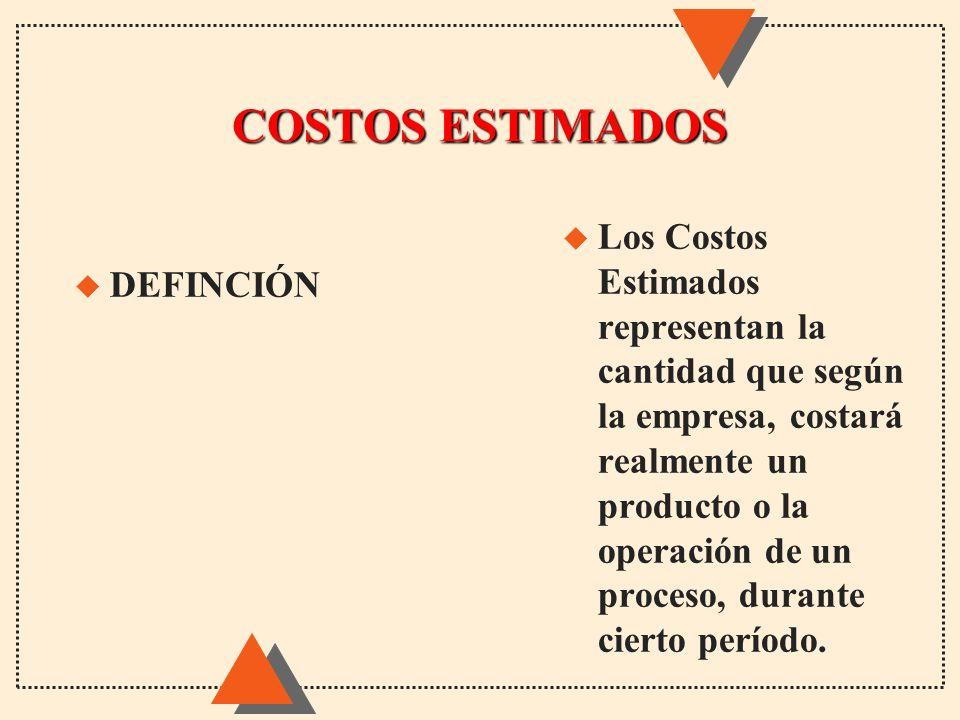 COSTOS ESTIMADOS u Los Costos Estimados representan la cantidad que según la empresa, costará realmente un producto o la operación de un proceso, dura