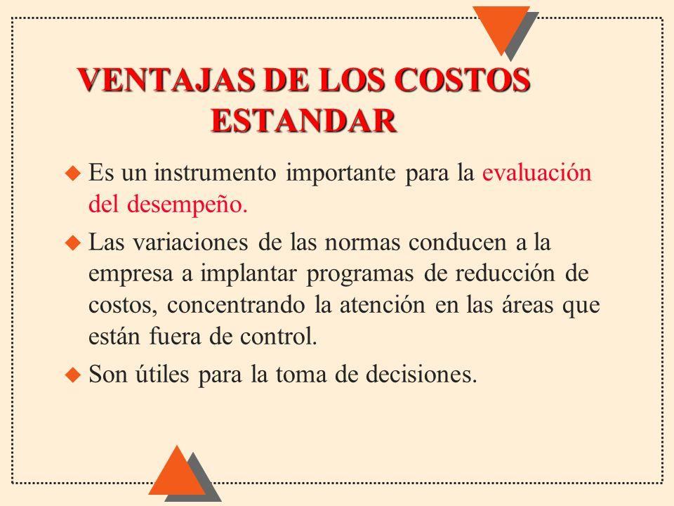 VENTAJAS DE LOS COSTOS ESTANDAR u Es un instrumento importante para la evaluación del desempeño. u Las variaciones de las normas conducen a la empresa