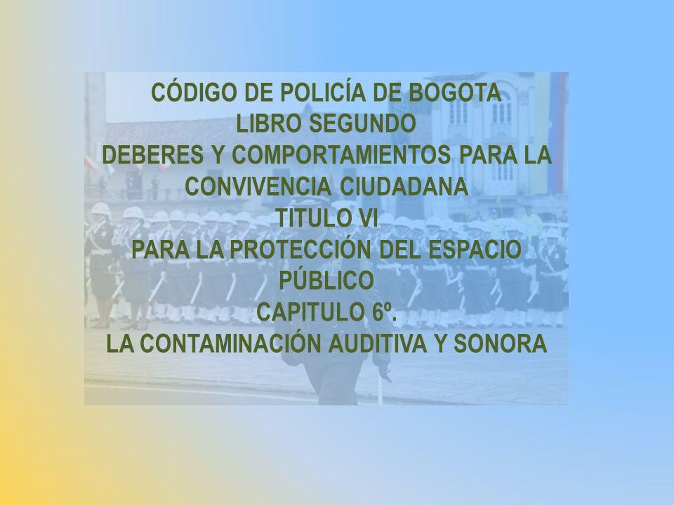CÓDIGO DE POLICÍA DE BOGOTA LIBRO SEGUNDO DEBERES Y COMPORTAMIENTOS PARA LA CONVIVENCIA CIUDADANA TITULO VI PARA LA PROTECCIÓN DEL ESPACIO PÚBLICO CAP
