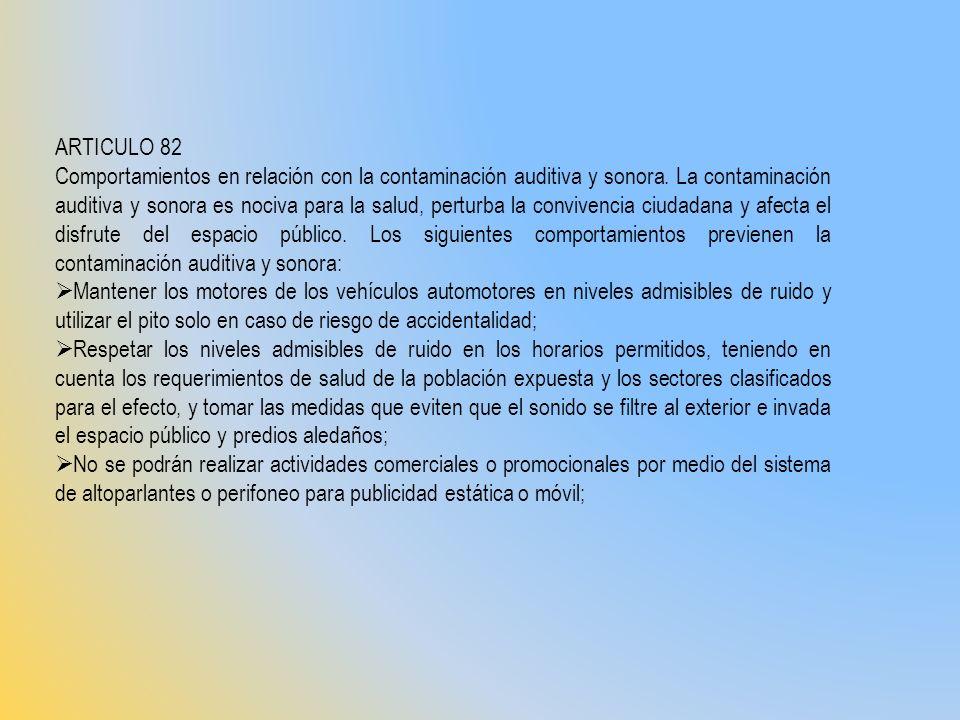ARTICULO 82 Comportamientos en relación con la contaminación auditiva y sonora. La contaminación auditiva y sonora es nociva para la salud, perturba l