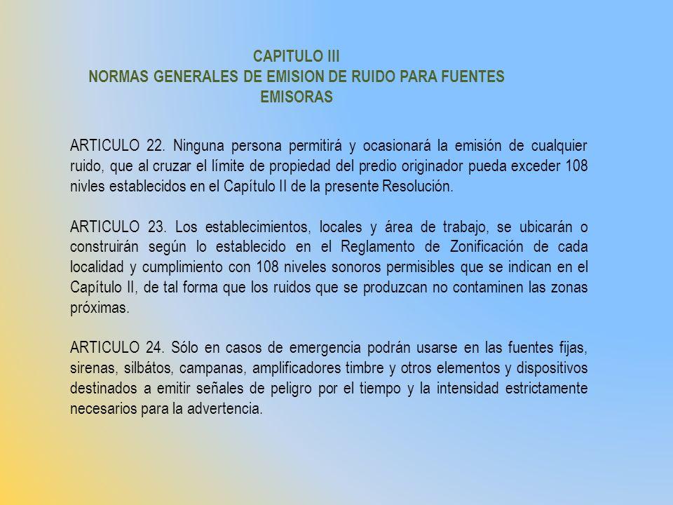 CAPITULO III NORMAS GENERALES DE EMISION DE RUIDO PARA FUENTES EMISORAS ARTICULO 22. Ninguna persona permitirá y ocasionará la emisión de cualquier ru