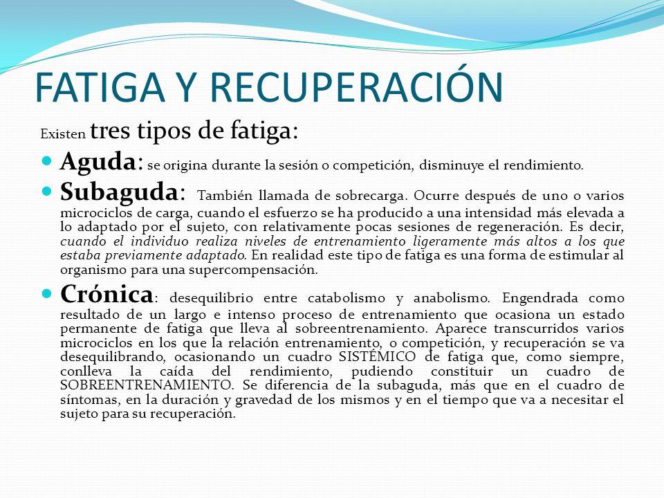 FATIGA Y RECUPERACIÓN Existen tres tipos de fatiga: Aguda: se origina durante la sesión o competición, disminuye el rendimiento. Subaguda: También lla
