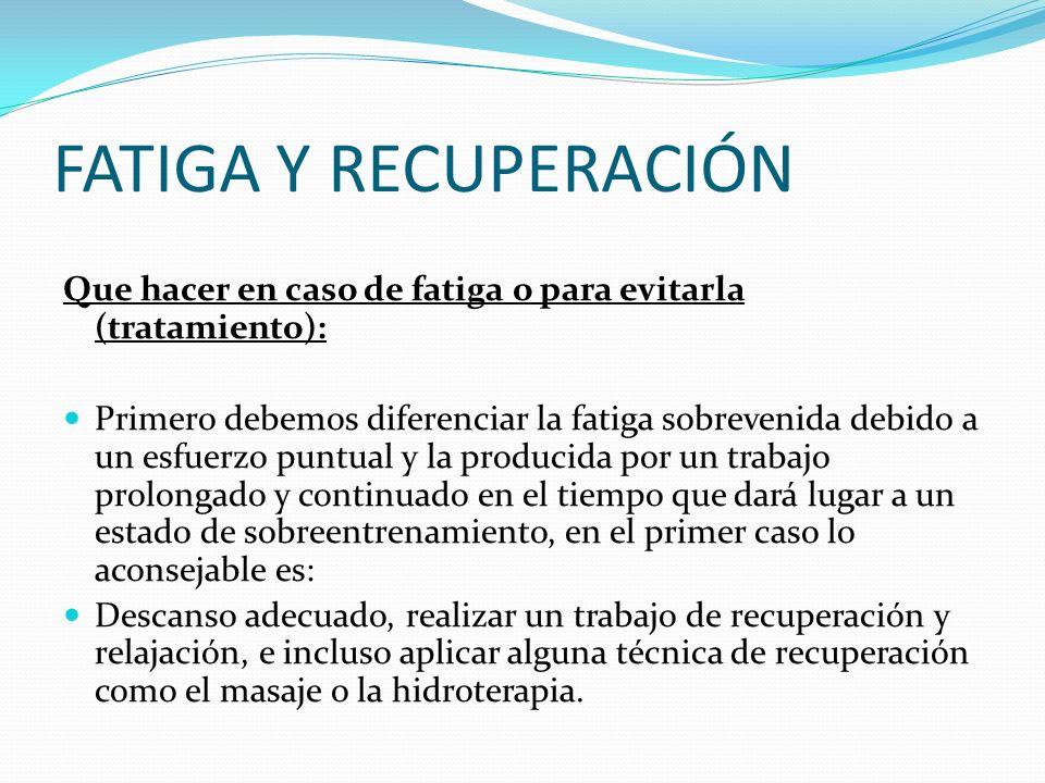 FATIGA Y RECUPERACIÓN Que hacer en caso de fatiga o para evitarla (tratamiento): Primero debemos diferenciar la fatiga sobrevenida debido a un esfuerz