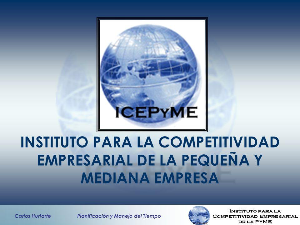 Carlos Hurtarte Planificación y Manejo del Tiempo INSTITUTO PARA LA COMPETITIVIDAD EMPRESARIAL DE LA PEQUEÑA Y MEDIANA EMPRESA