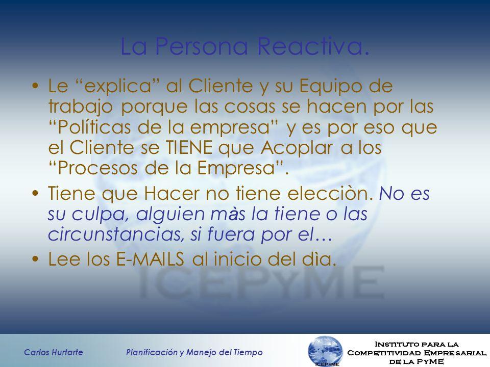 Carlos Hurtarte Planificación y Manejo del Tiempo La Persona Reactiva. Le explica al Cliente y su Equipo de trabajo porque las cosas se hacen por las