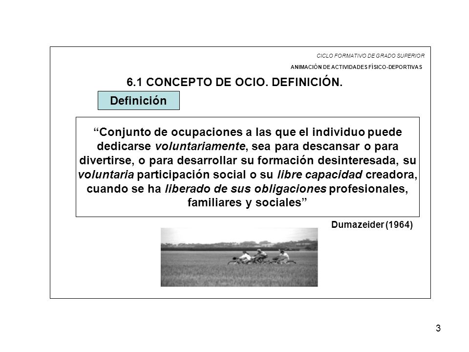 3 CICLO FORMATIVO DE GRADO SUPERIOR ANIMACIÓN DE ACTIVIDADES FÍSICO-DEPORTIVAS 6.1 CONCEPTO DE OCIO. DEFINICIÓN. Conjunto de ocupaciones a las que el
