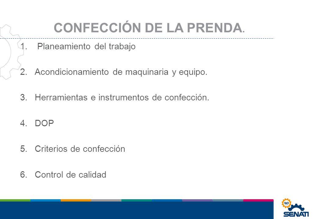 1. Planeamiento del trabajo 2.Acondicionamiento de maquinaria y equipo. 3.Herramientas e instrumentos de confección. 4.DOP 5.Criterios de confección 6