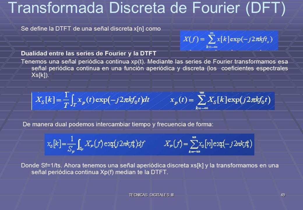 TECNICAS DIGITALES III50 El comportamiento dual entre las series de Fourier y la DTFT se manifiesta en lo siguiente: En las series de Fourier parto de una señal x(t), temporal, continua y periódica (periodo T) y obtengo los coeficientes X[k], que es una función de la frecuencia, aperiódica y discreta con una distancia entre dos valores consecutivos de f0=1/T.