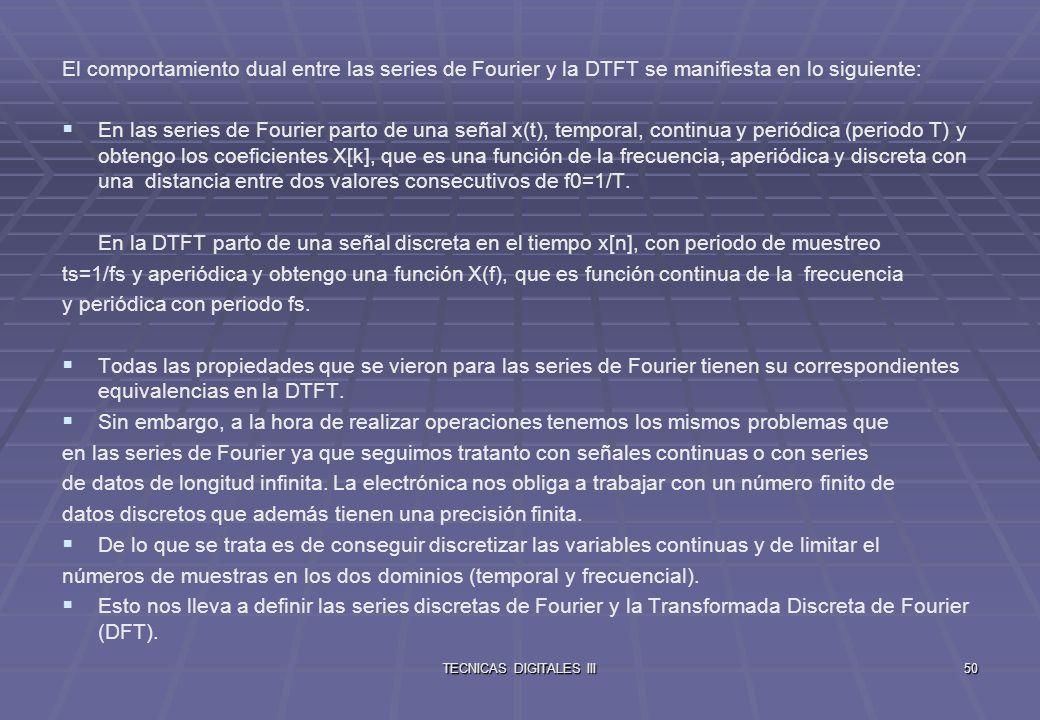 TECNICAS DIGITALES III51 De las Series de Fourier a las Series Discretas de Fourier Para las Series de Fourier se cumple (f0=1/T) Para limitar xp(t), tomamos N muestras de xp(t) durante un periodo a intervalos ts, de forma que N·ts=T.