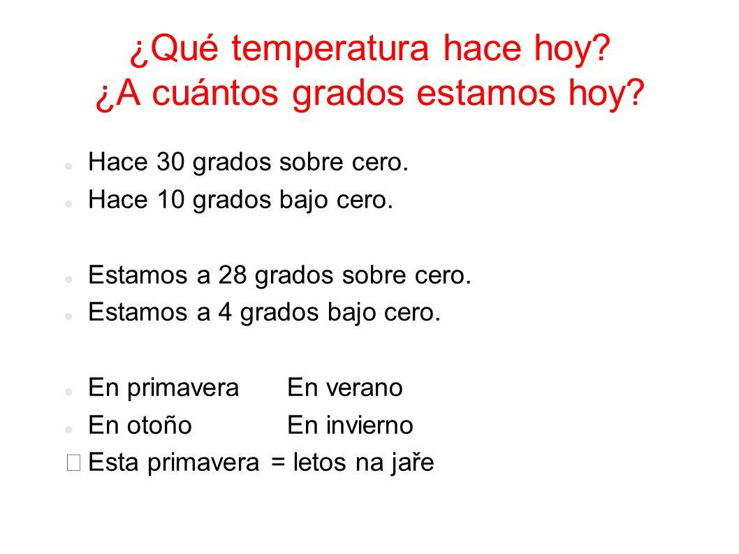 ¿Qué temperatura hace hoy? ¿A cuántos grados estamos hoy? Hace 30 grados sobre cero. Hace 10 grados bajo cero. Estamos a 28 grados sobre cero. Estamos