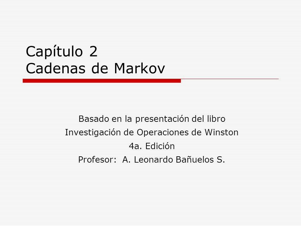 Capítulo 2 Cadenas de Markov Basado en la presentación del libro Investigación de Operaciones de Winston 4a. Edición Profesor: A. Leonardo Bañuelos S.