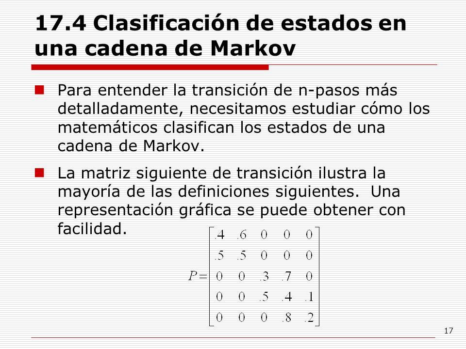 17 17.4 Clasificación de estados en una cadena de Markov Para entender la transición de n-pasos más detalladamente, necesitamos estudiar cómo los mate